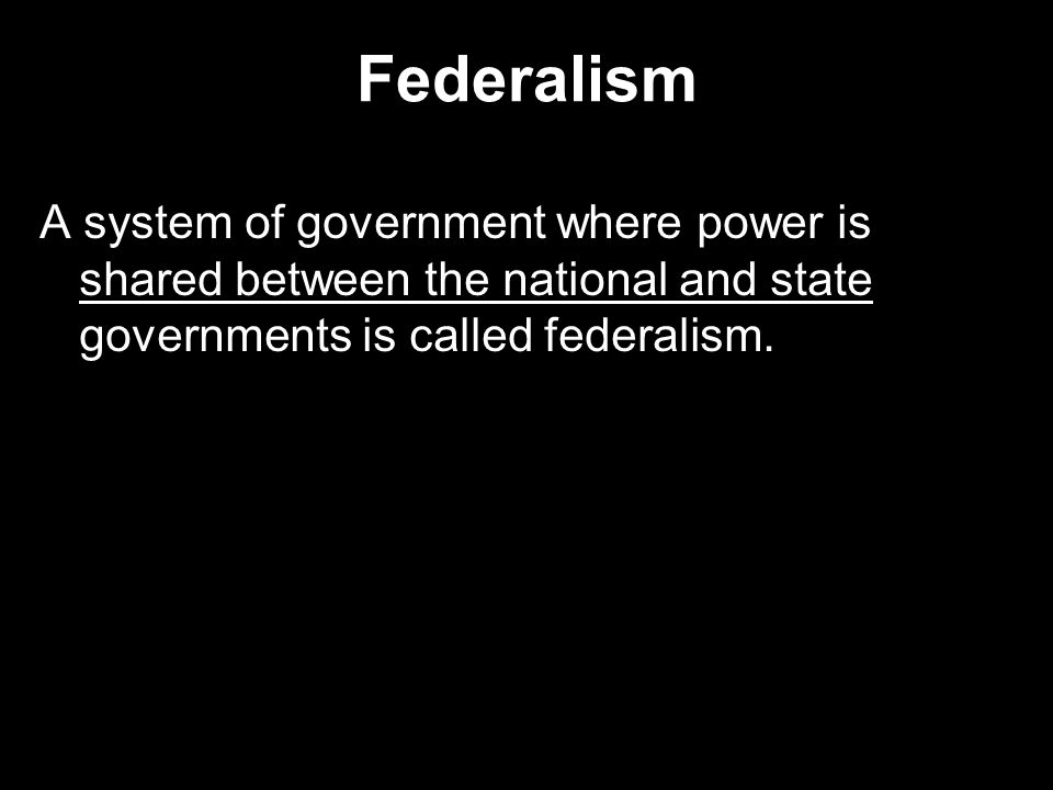 Federalism A system of government where power is shared between the national and state governments is called federalism.