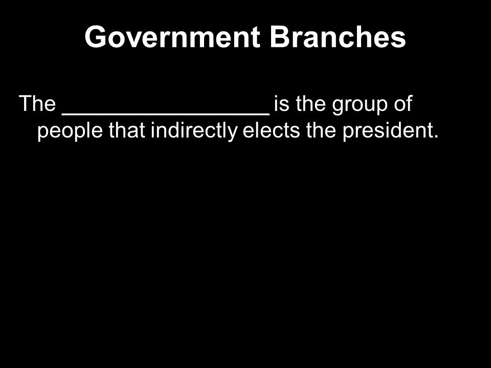 Government Branches The _________________ is the group of people that indirectly elects the president.