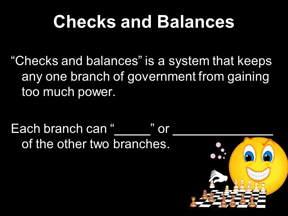 Checks and Balances Checks and balances is a system that keeps any one branch of government from gaining too much power.