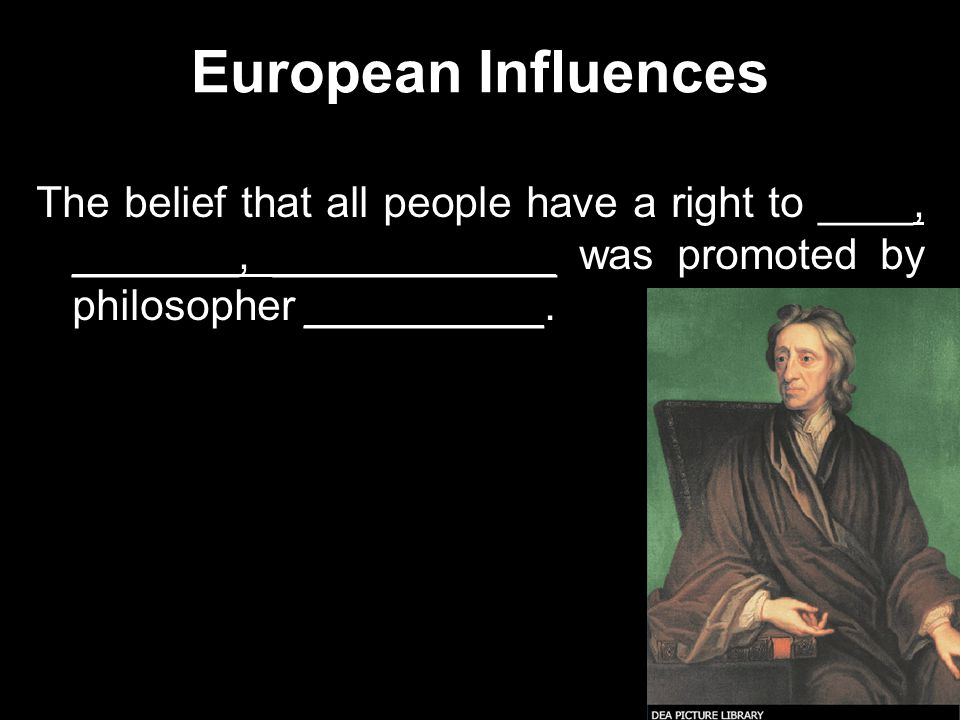 European Influences The belief that all people have a right to ____, _______, ____________ was promoted by philosopher __________.