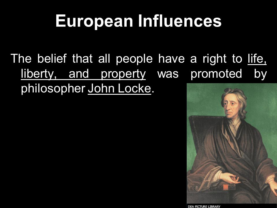 European Influences The belief that all people have a right to life, liberty, and property was promoted by philosopher John Locke.