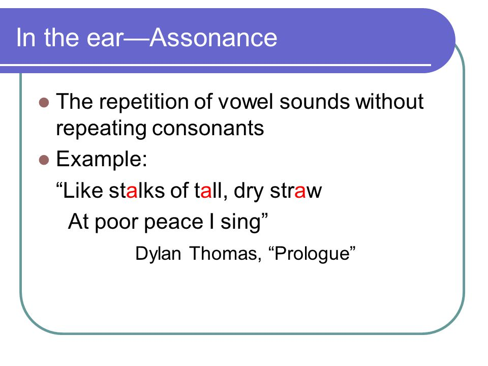 In the ear—Assonance The repetition of vowel sounds without repeating consonants. Example: Like stalks of tall, dry straw.