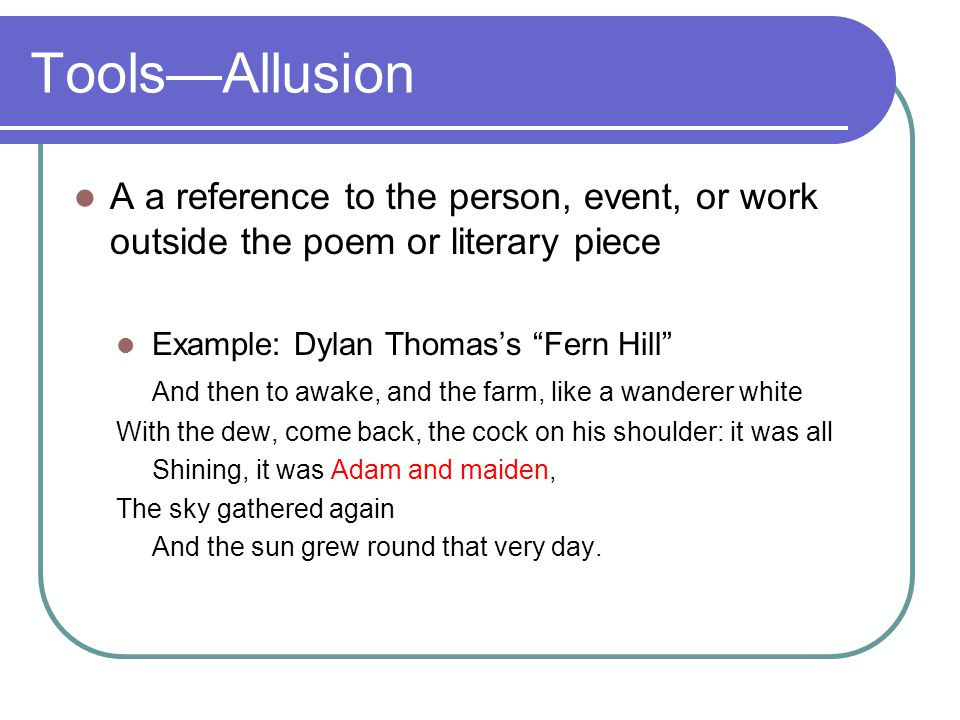 Tools—Allusion A a reference to the person, event, or work outside the poem or literary piece. Example: Dylan Thomas's Fern Hill