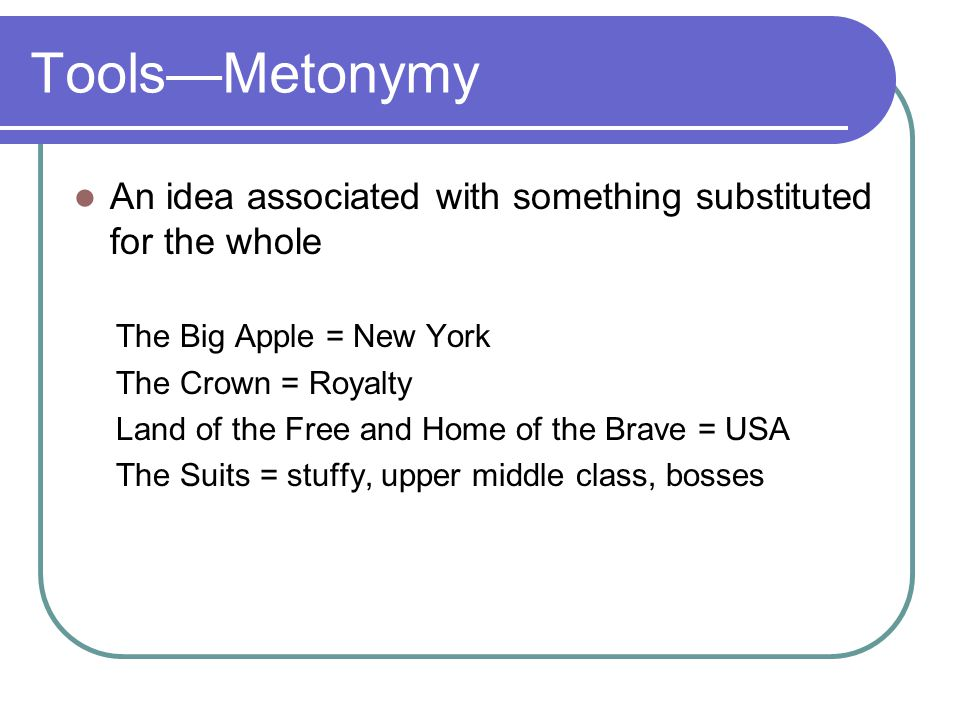 Tools—Metonymy An idea associated with something substituted for the whole. The Big Apple = New York.