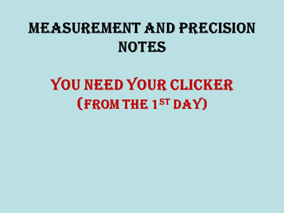 Measurement and Precision NOTES You need your clicker (from the 1st Day)