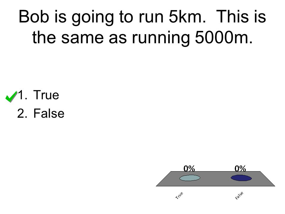 Bob is going to run 5km. This is the same as running 5000m.