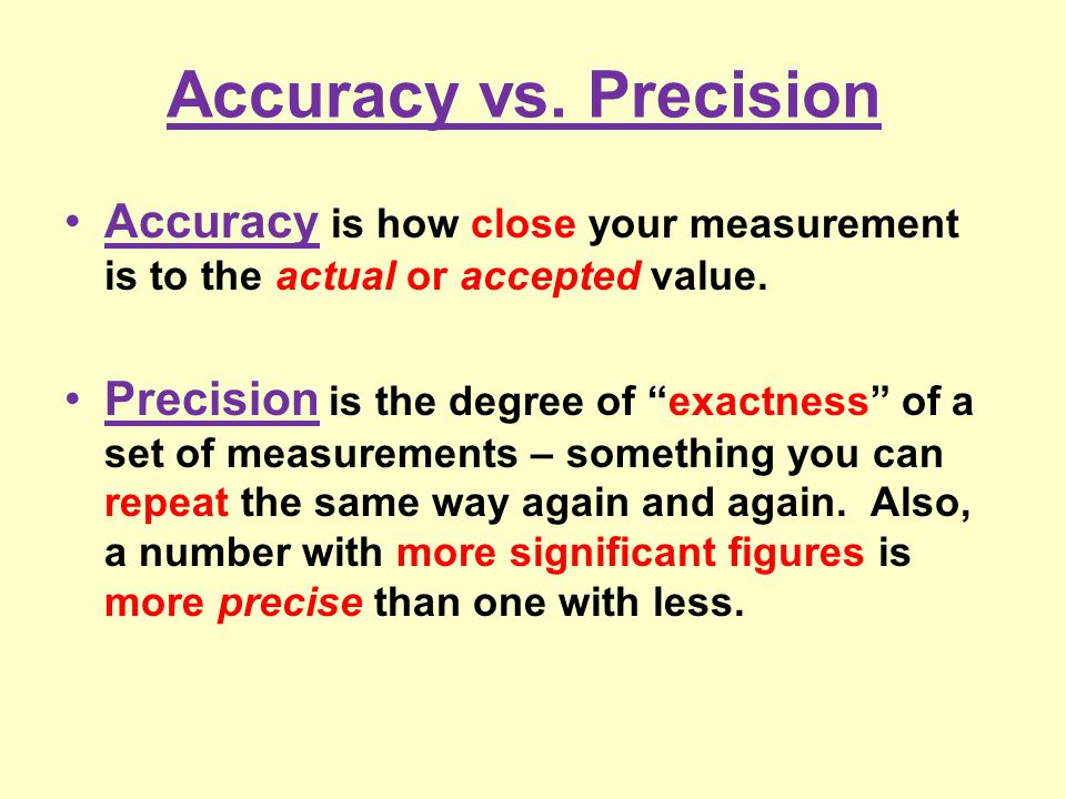 Accuracy vs. Precision Accuracy is how close your measurement is to the actual or accepted value.