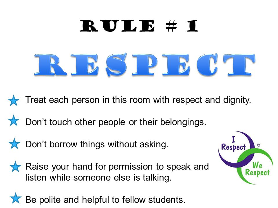 Rule # 1 Respect. Treat each person in this room with respect and dignity. Don't touch other people or their belongings.