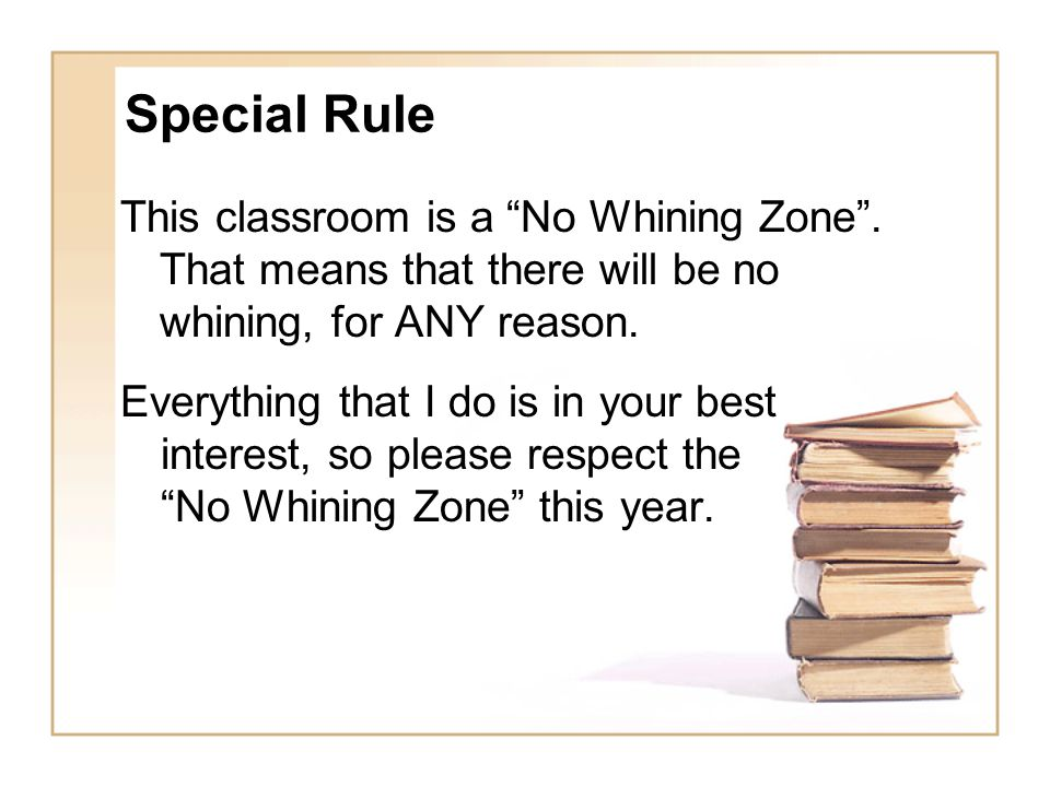 Special Rule This classroom is a No Whining Zone . That means that there will be no whining, for ANY reason.
