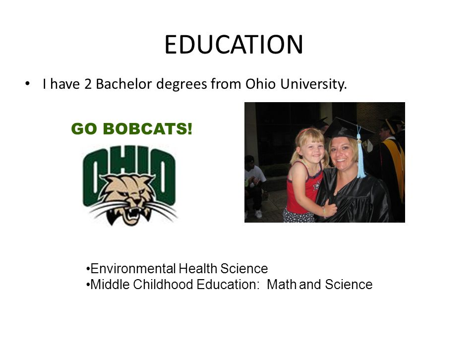 EDUCATION I have 2 Bachelor degrees from Ohio University. GO BOBCATS!