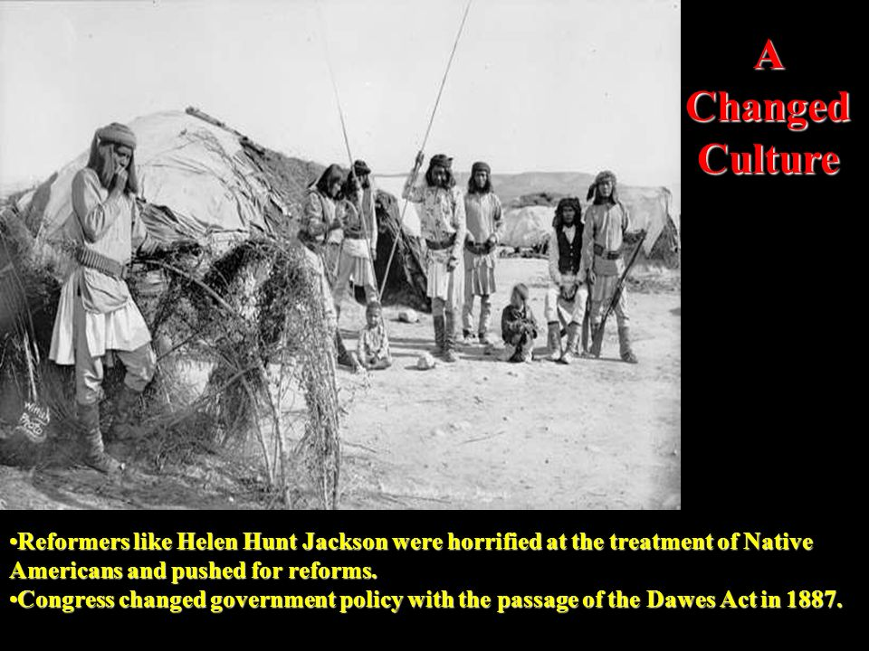 A Changed Culture Reformers like Helen Hunt Jackson were horrified at the treatment of Native Americans and pushed for reforms.