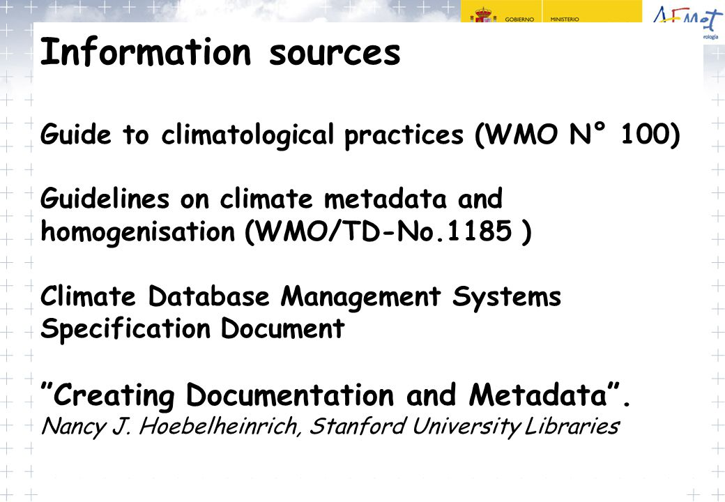 Information sources Guide to climatological practices (WMO N° 100) Guidelines on climate metadata and homogenisation (WMO/TD-No.1185 ) Climate Database Management Systems Specification Document Creating Documentation and Metadata . Nancy J. Hoebelheinrich, Stanford University Libraries