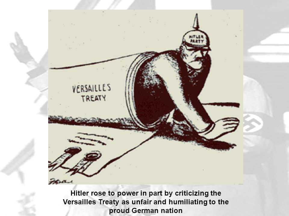 Hitler rose to power in part by criticizing the Versailles Treaty as unfair and humiliating to the proud German nation