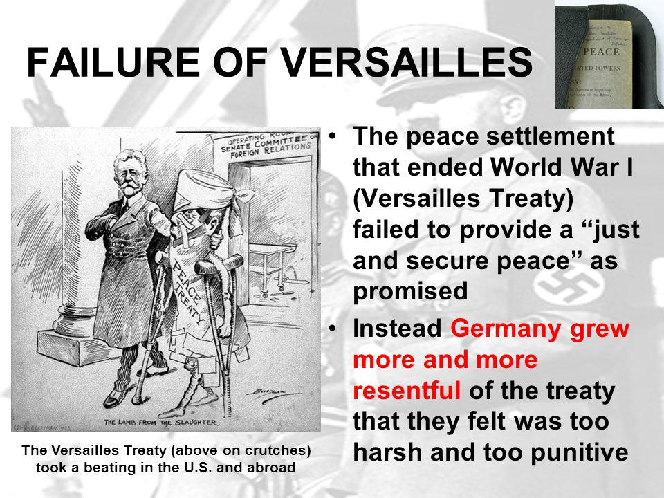 FAILURE OF VERSAILLES The peace settlement that ended World War I (Versailles Treaty) failed to provide a just and secure peace as promised.