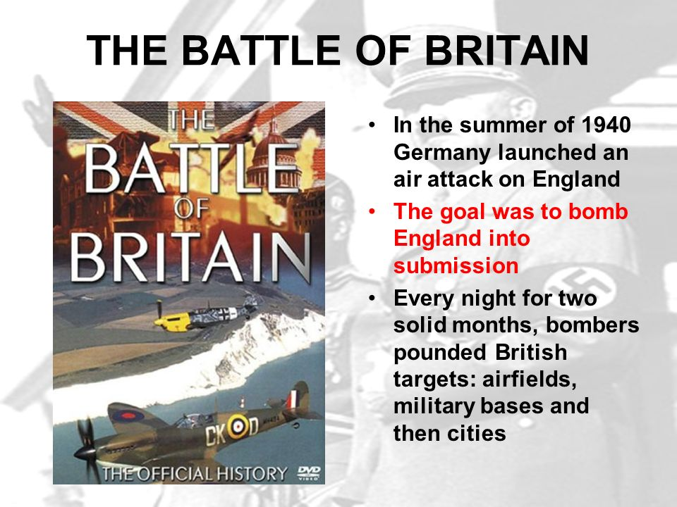 THE BATTLE OF BRITAIN In the summer of 1940 Germany launched an air attack on England. The goal was to bomb England into submission.