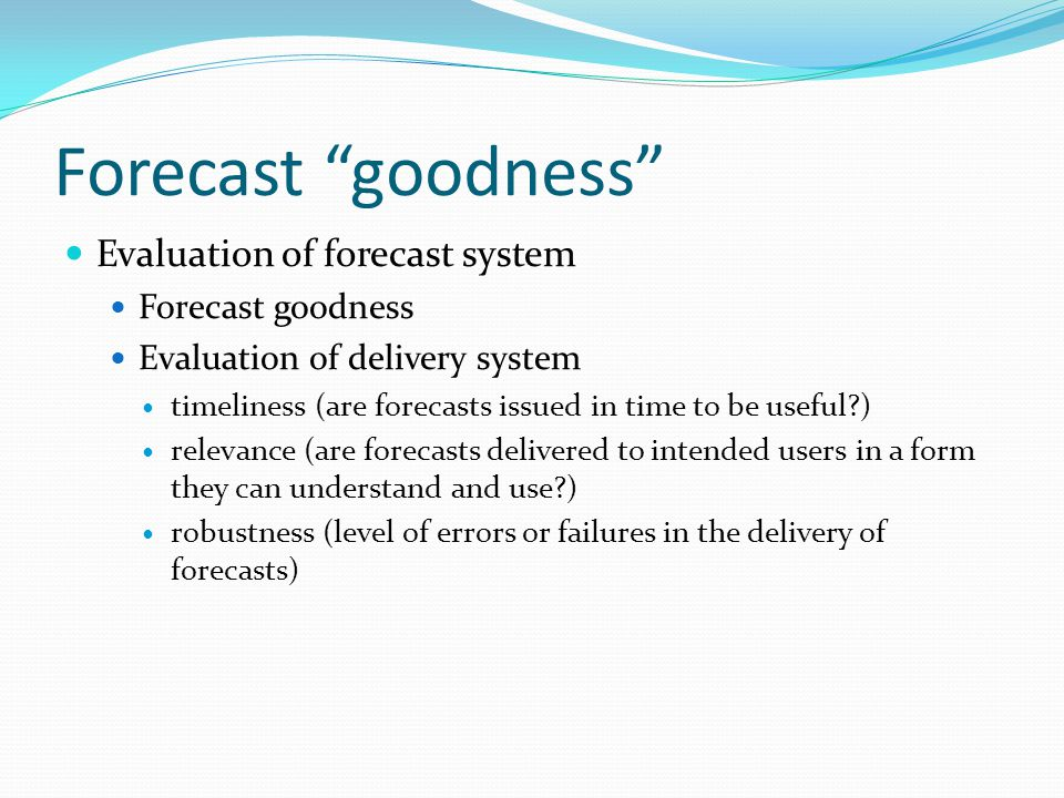 Forecast goodness Evaluation of forecast system Forecast goodness