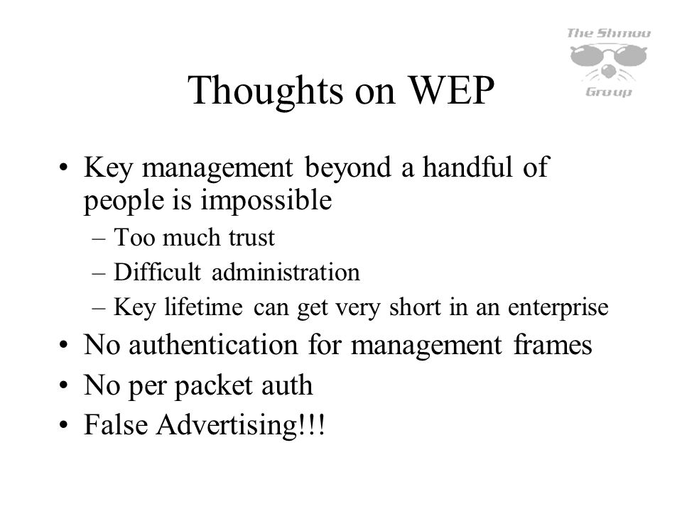 Thoughts on WEP Key management beyond a handful of people is impossible. Too much trust. Difficult administration.
