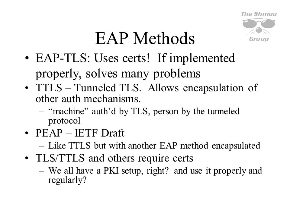 EAP Methods EAP-TLS: Uses certs! If implemented properly, solves many problems.