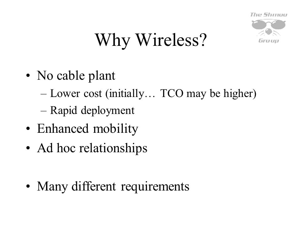 Why Wireless No cable plant Enhanced mobility Ad hoc relationships