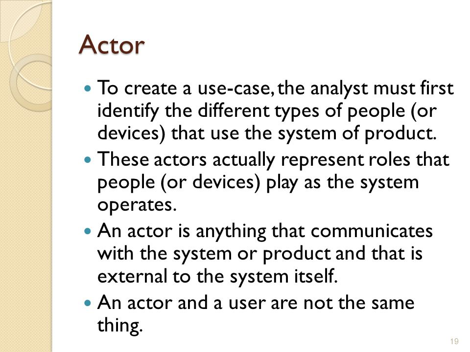 Actor To create a use-case, the analyst must first identify the different types of people (or devices) that use the system of product.