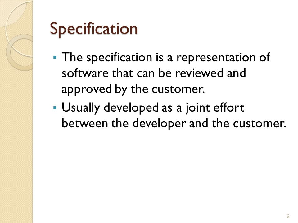 Specification The specification is a representation of software that can be reviewed and approved by the customer.