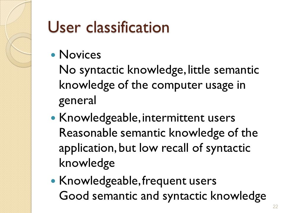 User classification Novices No syntactic knowledge, little semantic knowledge of the computer usage in general.