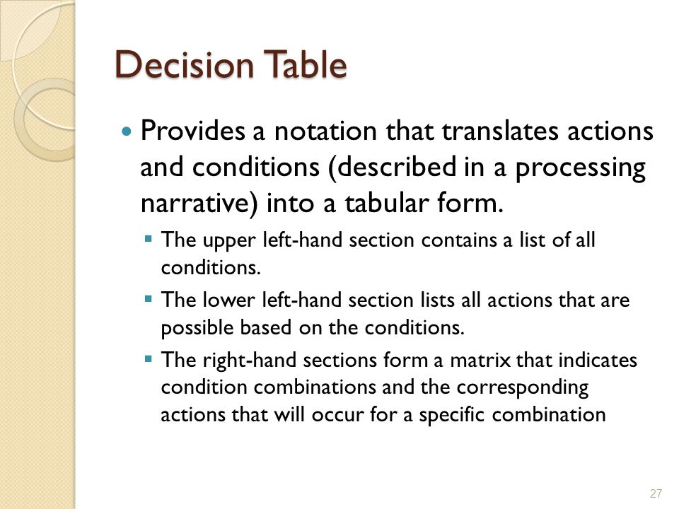 Decision Table Provides a notation that translates actions and conditions (described in a processing narrative) into a tabular form.