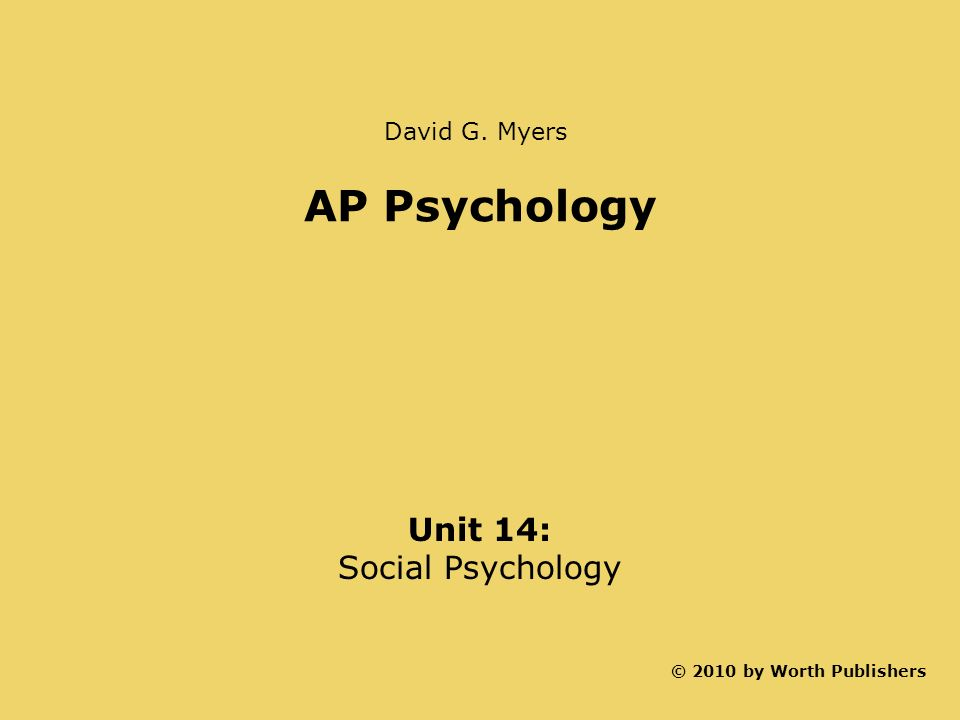 AP Psychology Unit 14: Social Psychology David G. Myers