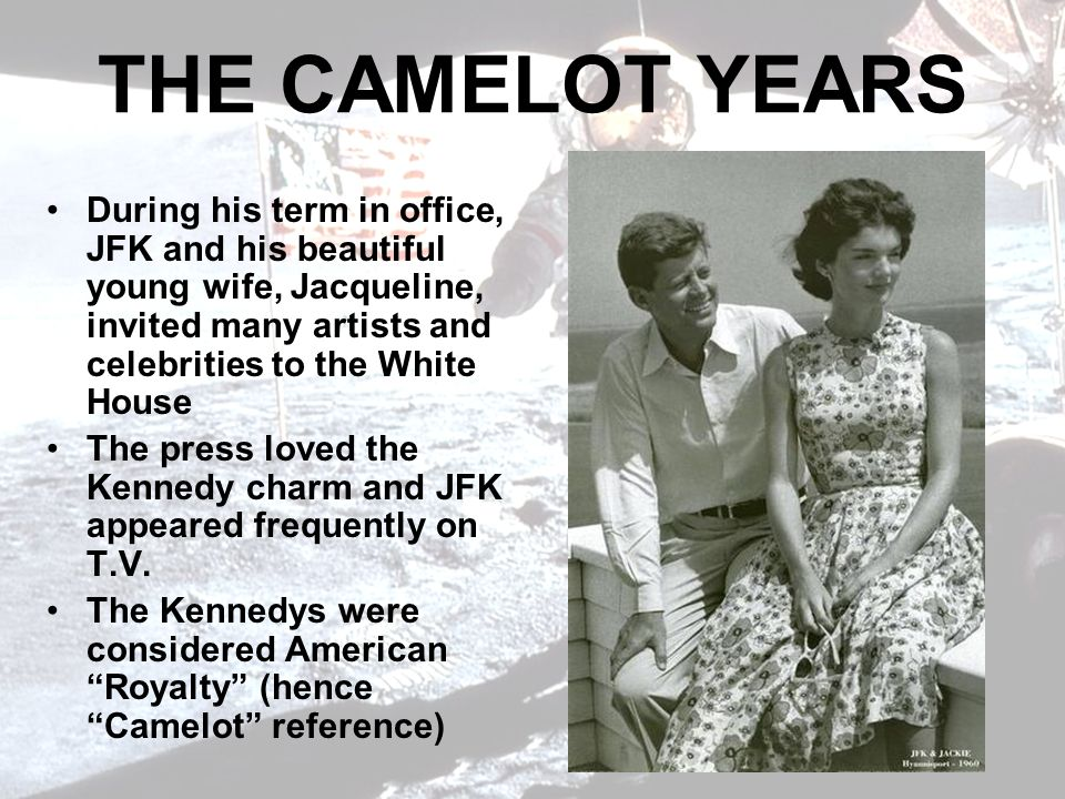 THE CAMELOT YEARS During his term in office, JFK and his beautiful young wife, Jacqueline, invited many artists and celebrities to the White House.