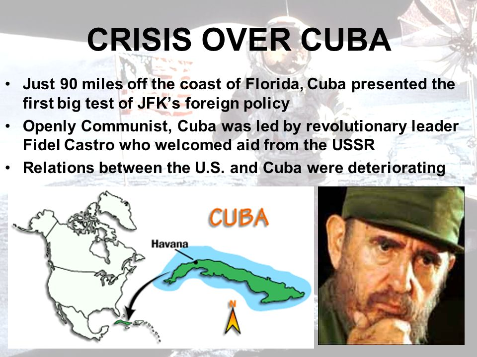 CRISIS OVER CUBA Just 90 miles off the coast of Florida, Cuba presented the first big test of JFK's foreign policy.