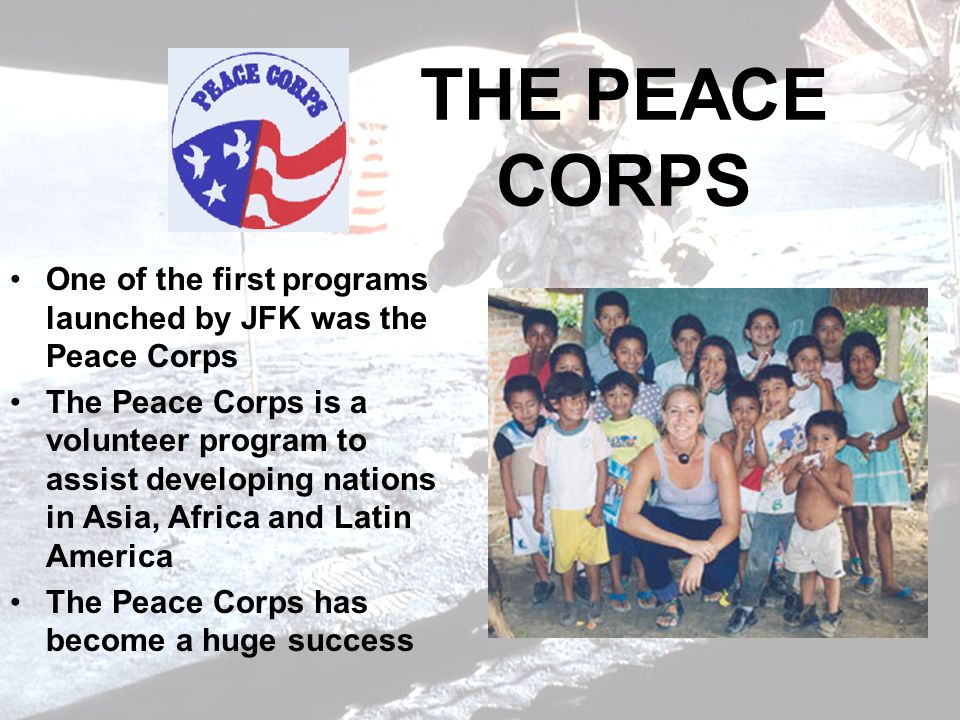 THE PEACE CORPS One of the first programs launched by JFK was the Peace Corps.