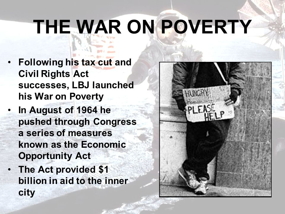 THE WAR ON POVERTY Following his tax cut and Civil Rights Act successes, LBJ launched his War on Poverty.