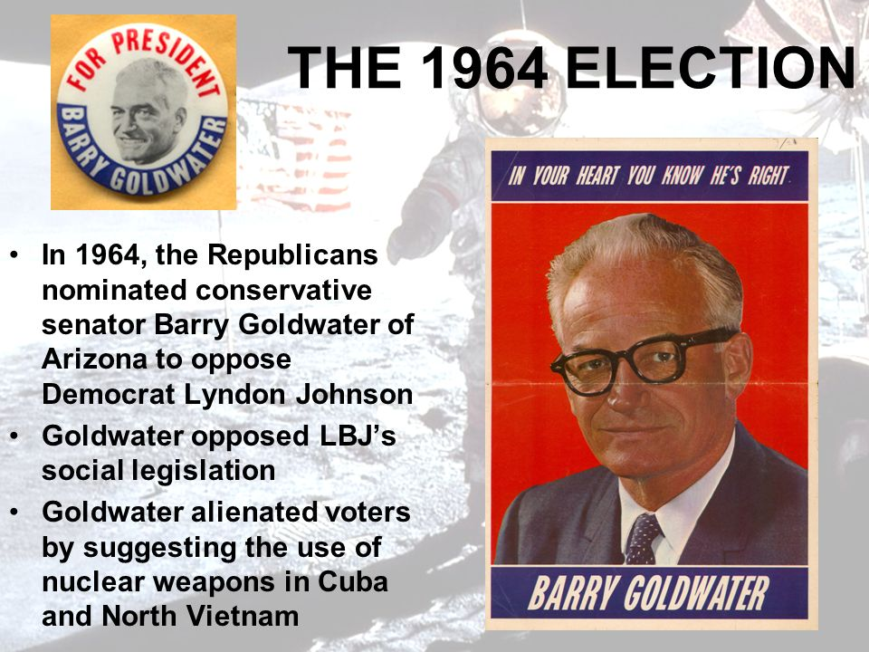 THE 1964 ELECTION In 1964, the Republicans nominated conservative senator Barry Goldwater of Arizona to oppose Democrat Lyndon Johnson.