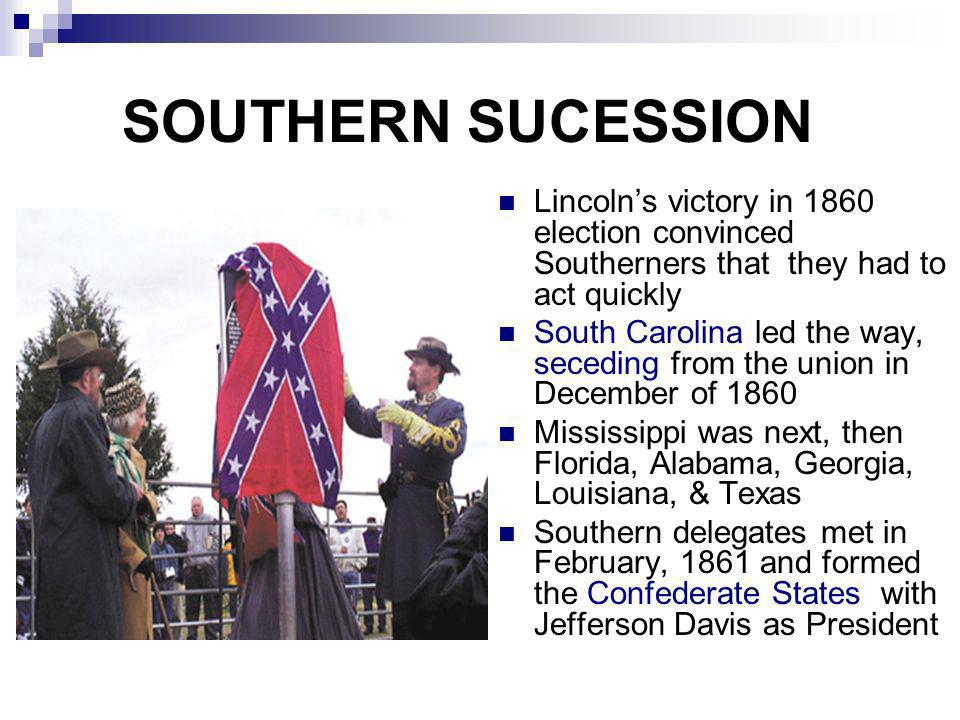 SOUTHERN SUCESSION Lincoln's victory in 1860 election convinced Southerners that they had to act quickly.