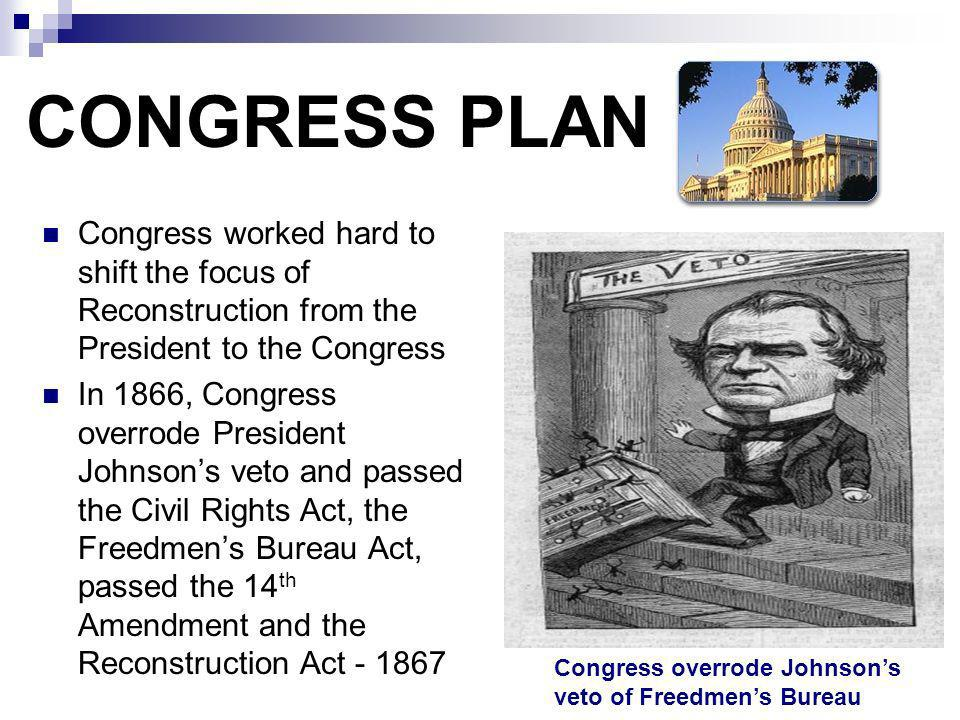 CONGRESS PLAN Congress worked hard to shift the focus of Reconstruction from the President to the Congress.