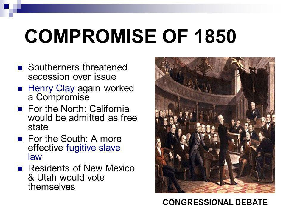 COMPROMISE OF 1850 Southerners threatened secession over issue