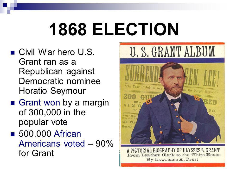 1868 ELECTION Civil War hero U.S. Grant ran as a Republican against Democratic nominee Horatio Seymour.