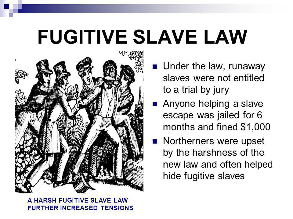 FUGITIVE SLAVE LAW Under the law, runaway slaves were not entitled to a trial by jury.