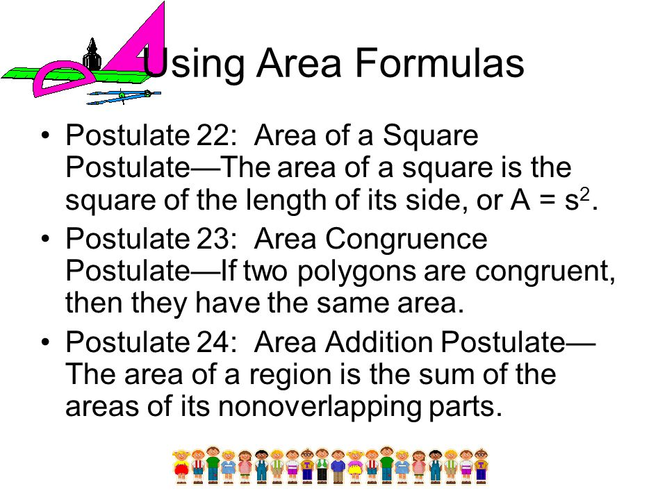 Using Area Formulas Postulate 22: Area of a Square Postulate—The area of a square is the square of the length of its side, or A = s2.