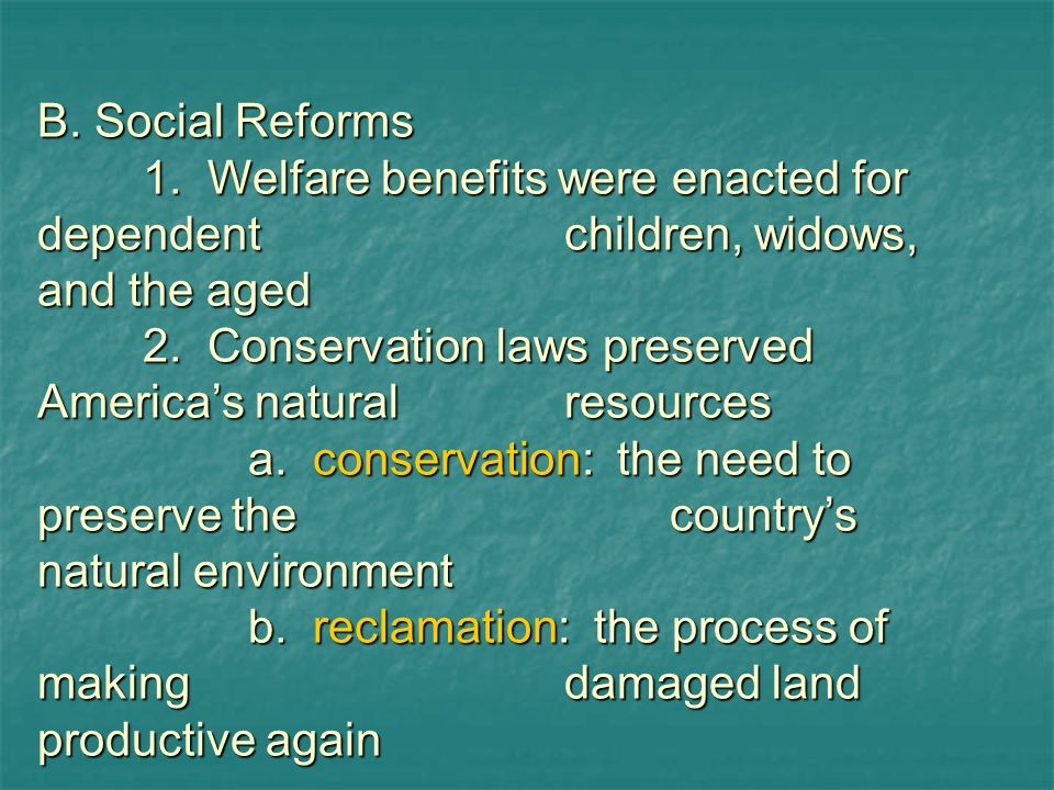 B. Social Reforms 1. Welfare benefits were enacted for dependent children, widows, and the aged.