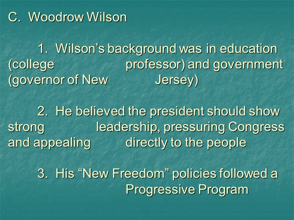 C. Woodrow Wilson 1. Wilson's background was in education (college professor) and government (governor of New Jersey)