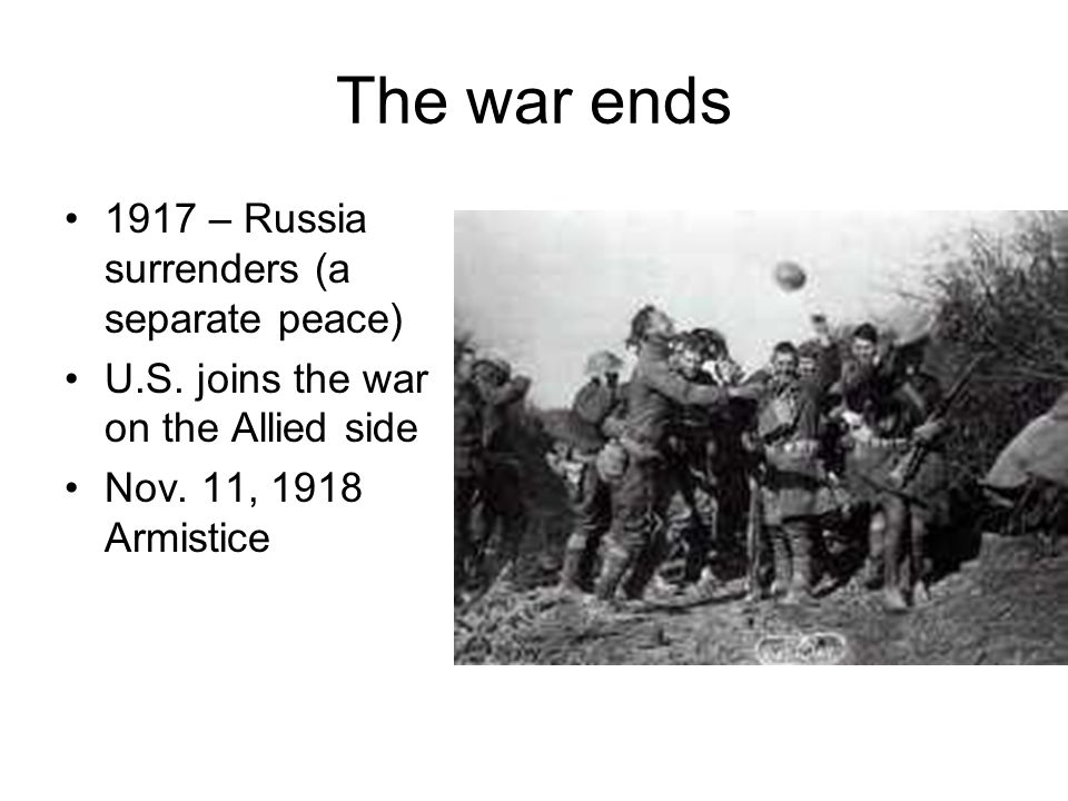 The war ends 1917 – Russia surrenders (a separate peace)