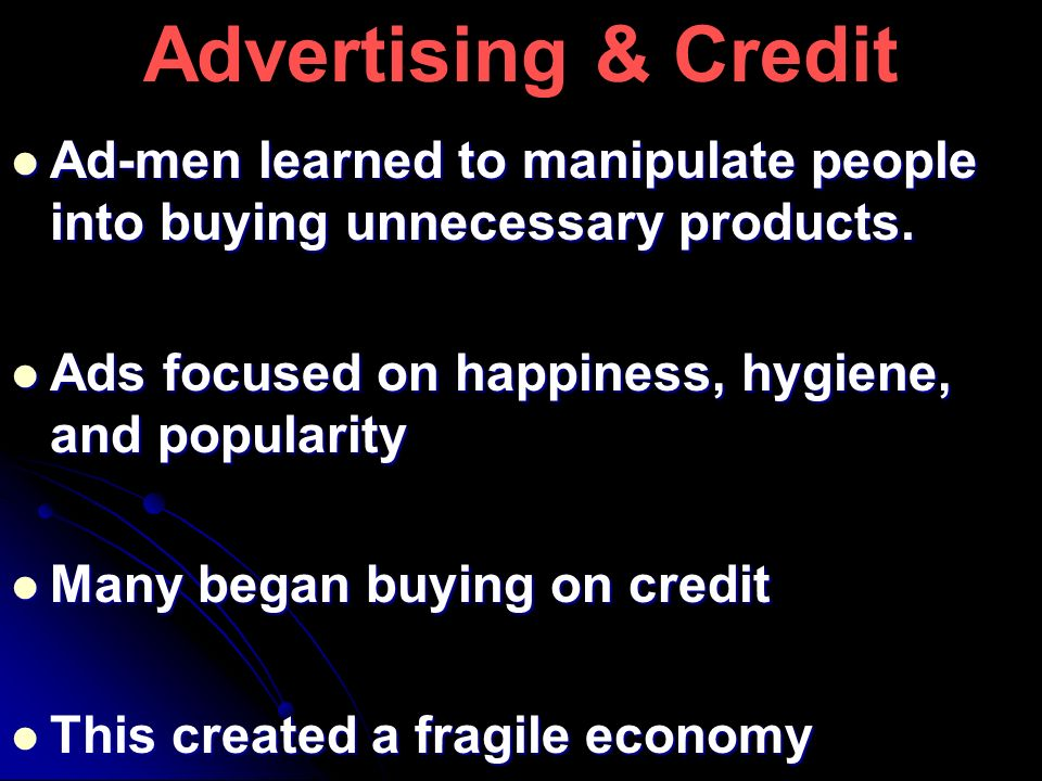 Advertising & Credit Ad-men learned to manipulate people into buying unnecessary products. Ads focused on happiness, hygiene, and popularity.
