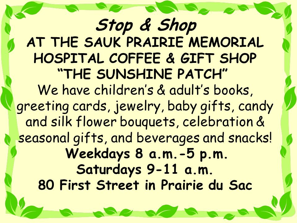 Stop & Shop AT THE SAUK PRAIRIE MEMORIAL HOSPITAL COFFEE & GIFT SHOP THE SUNSHINE PATCH We have children's & adult's books, greeting cards, jewelry, baby gifts, candy and silk flower bouquets, celebration & seasonal gifts, and beverages and snacks.