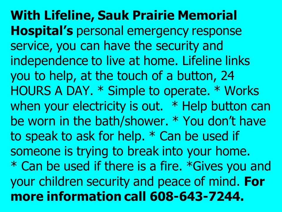 With Lifeline, Sauk Prairie Memorial Hospital's personal emergency response service, you can have the security and independence to live at home. Lifeline links you to help, at the touch of a button, 24 HOURS A DAY.