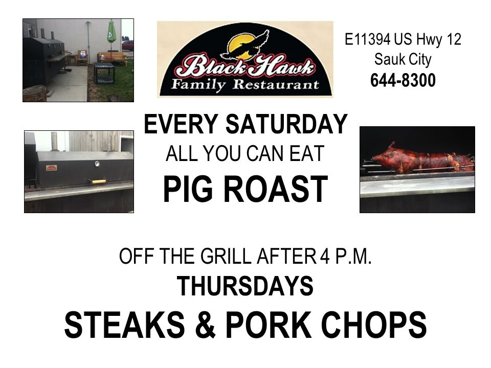 E11394 US Hwy 12 Sauk City 644-8300 EVERY SATURDAY ALL YOU CAN EAT PIG ROAST OFF THE GRILL AFTER 4 P.M.