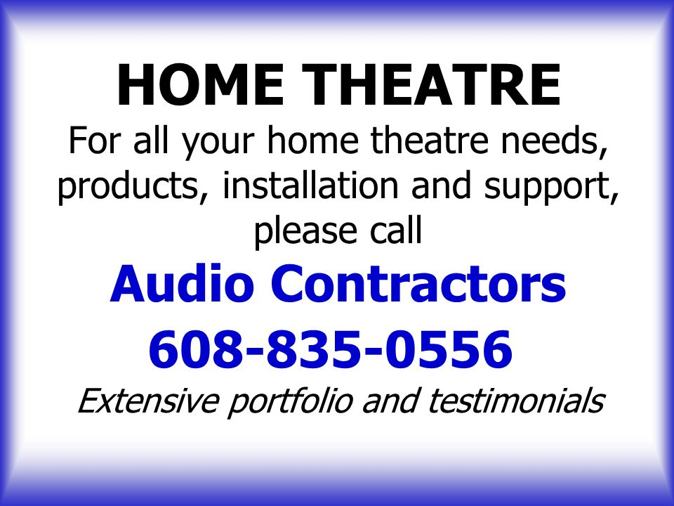 HOME THEATRE For all your home theatre needs, products, installation and support, please call Audio Contractors 608-835-0556 Extensive portfolio and testimonials