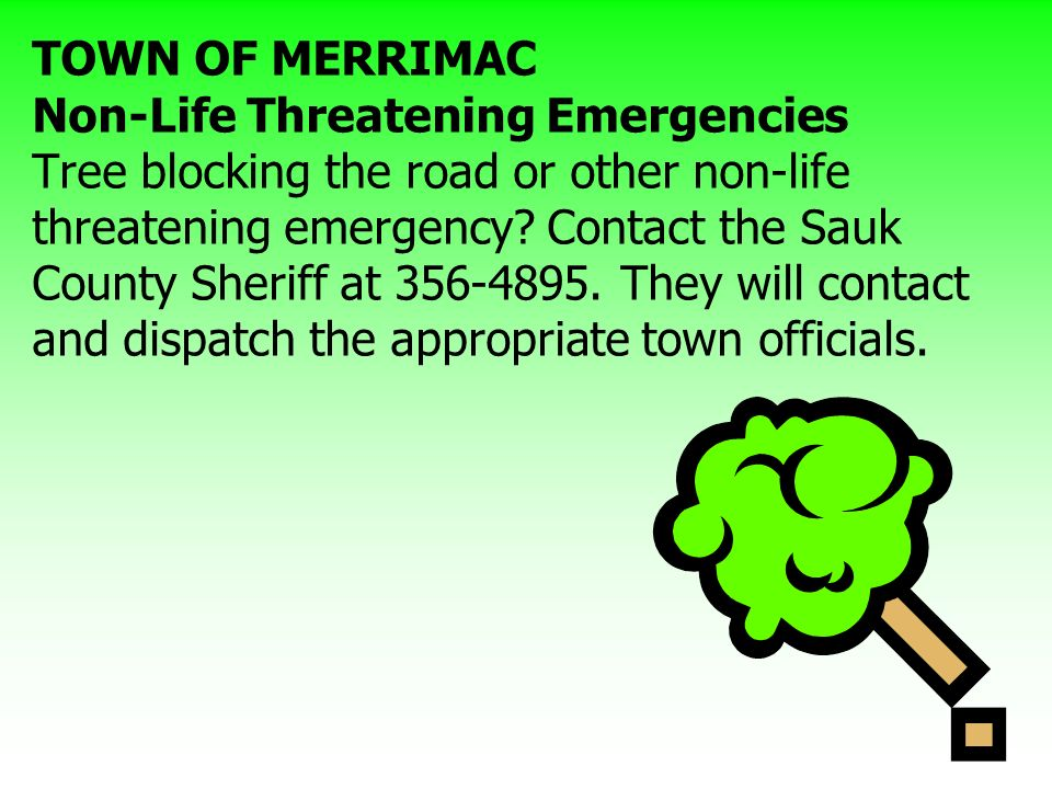 TOWN OF MERRIMAC Non-Life Threatening Emergencies Tree blocking the road or other non-life threatening emergency Contact the Sauk County Sheriff at They will contact and dispatch the appropriate town officials.