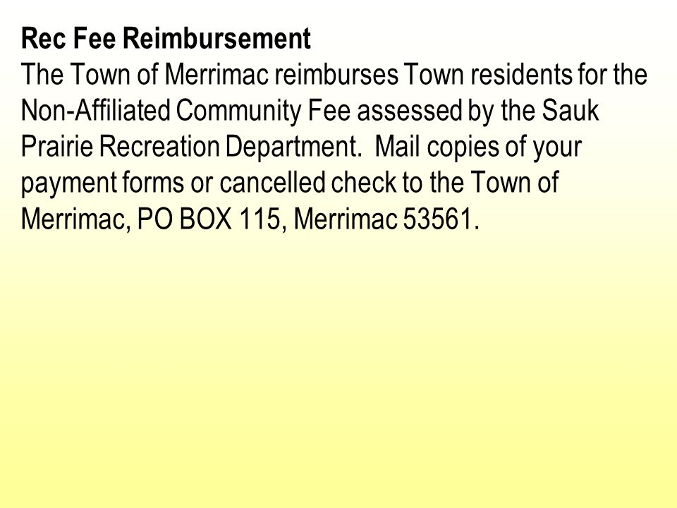 Rec Fee Reimbursement The Town of Merrimac reimburses Town residents for the Non-Affiliated Community Fee assessed by the Sauk Prairie Recreation Department. Mail copies of your payment forms or cancelled check to the Town of Merrimac, PO BOX 115, Merrimac 53561.