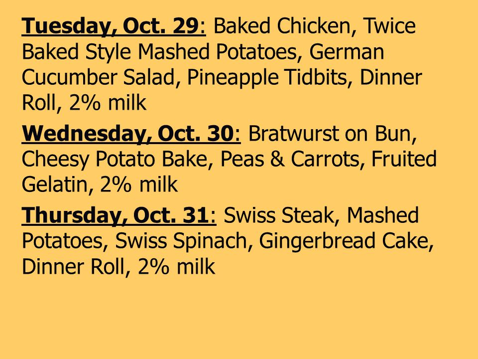 Tuesday, Oct. 29: Baked Chicken, Twice Baked Style Mashed Potatoes, German Cucumber Salad, Pineapple Tidbits, Dinner Roll, 2% milk